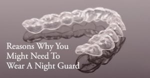 Reasons Why You Need A Night Guard